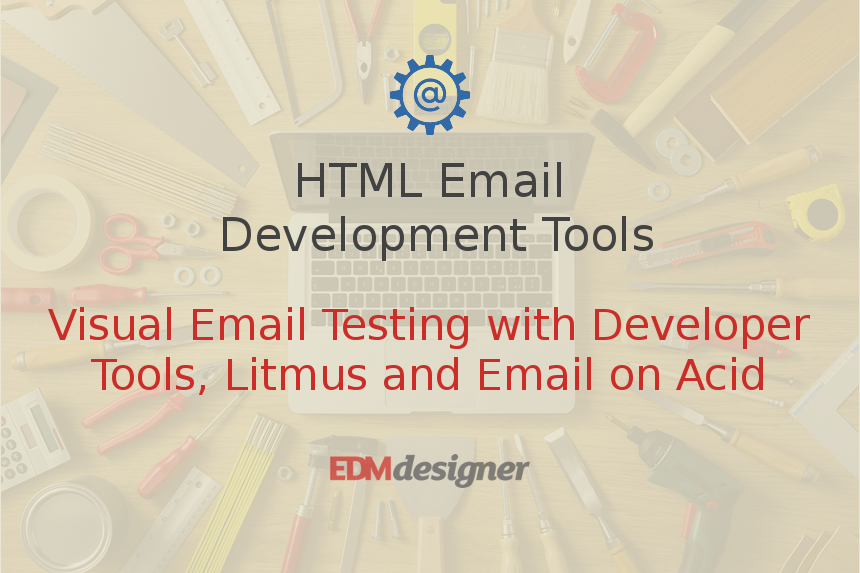 Visual Email Testing with Developer Tools, Litmus and Email on Acid